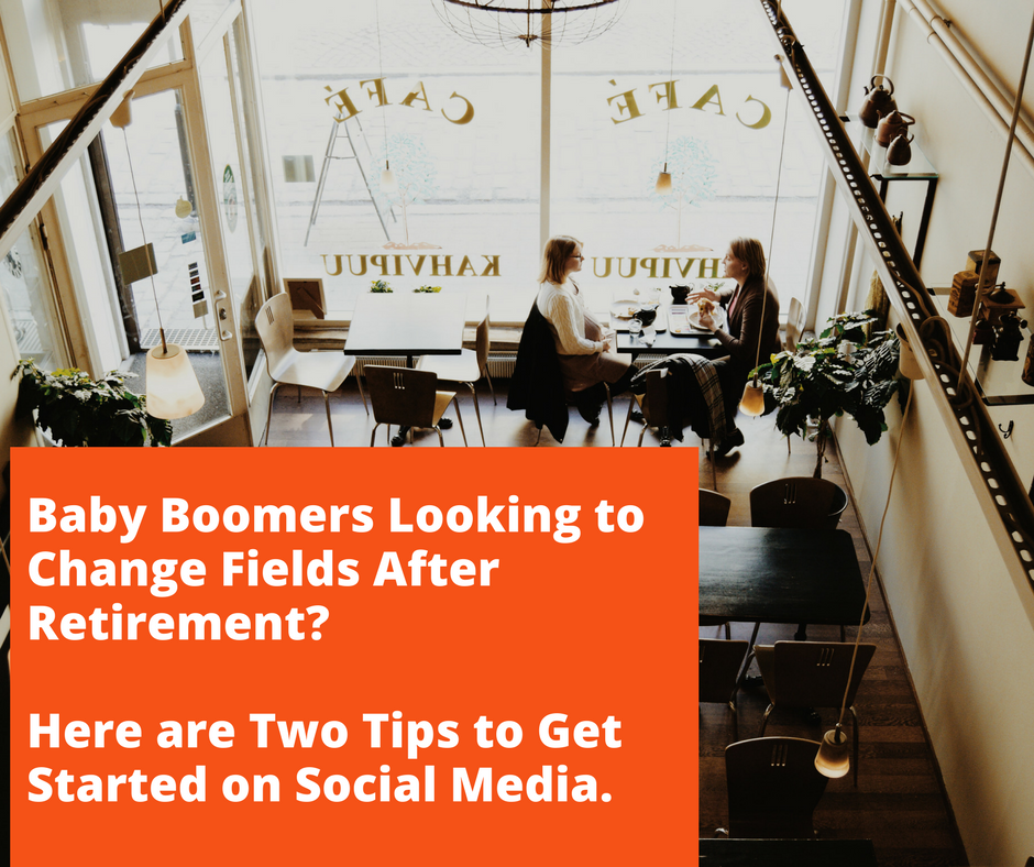 Baby Boomers Looking to Change Fields After Retirement? Here are Two Tips to Get Started on Social Media.