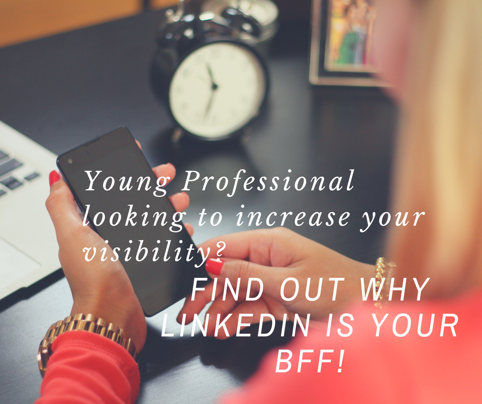 Young Professional looking to increase your visibility? Find out why LinkedIn is your BFF!