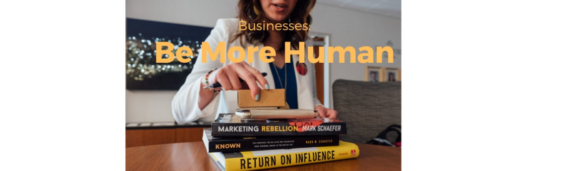 Businesses: Be More Human